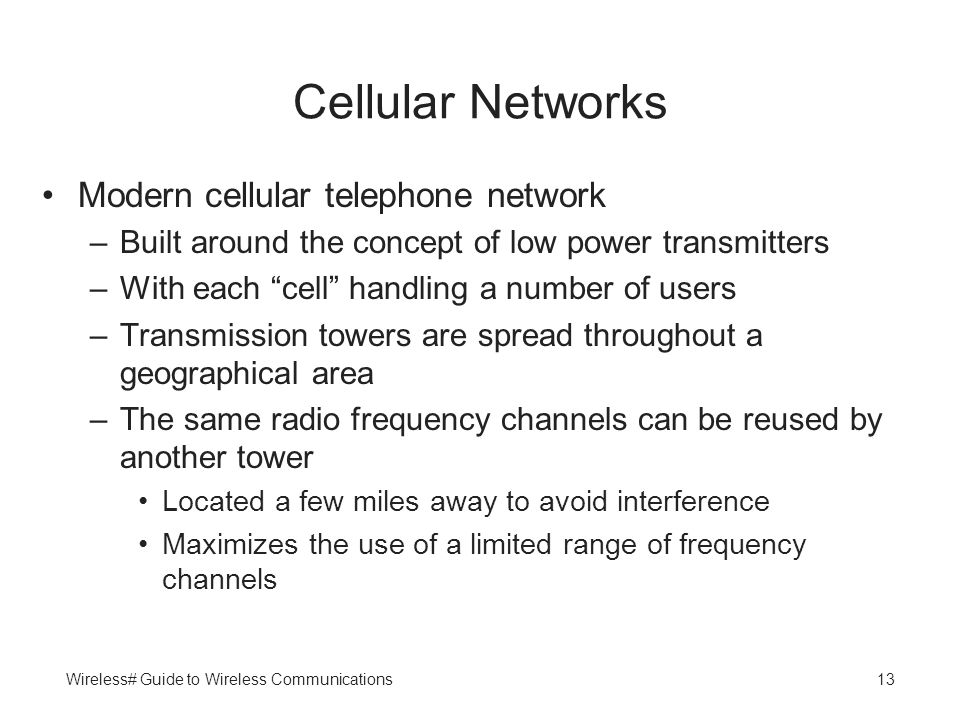 Wireless# Guide to Wireless Communications13 Cellular Networks Modern cellular telephone network –Built around the concept of low power transmitters –
