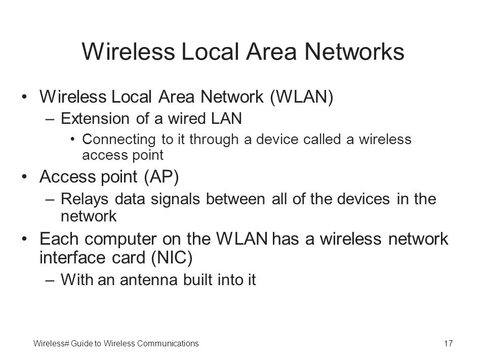Wireless# Guide to Wireless Communications17 Wireless Local Area Networks Wireless Local Area Network (WLAN) –Extension of a wired LAN Connecting to i