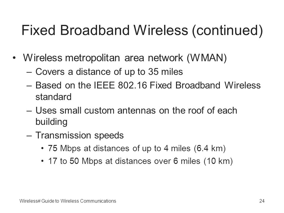 Wireless# Guide to Wireless Communications24 Fixed Broadband Wireless (continued) Wireless metropolitan area network (WMAN) –Covers a distance of up t
