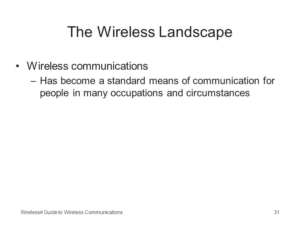 Wireless# Guide to Wireless Communications31 The Wireless Landscape Wireless communications –Has become a standard means of communication for people i