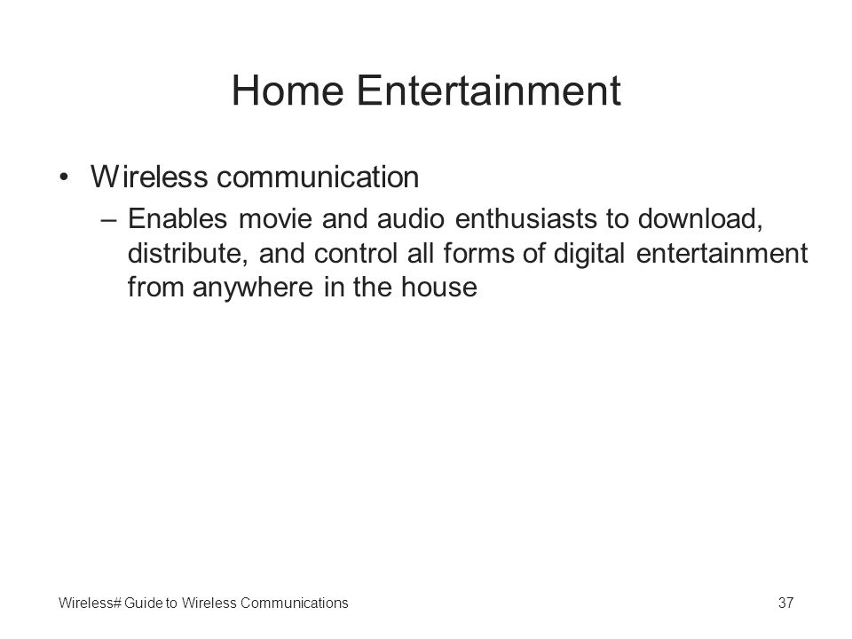 Wireless# Guide to Wireless Communications37 Home Entertainment Wireless communication –Enables movie and audio enthusiasts to download, distribute, a