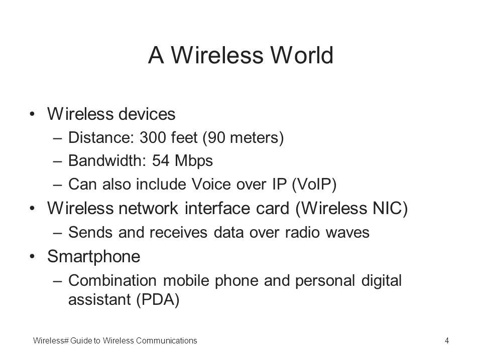 Wireless# Guide to Wireless Communications4 A Wireless World Wireless devices –Distance: 300 feet (90 meters) –Bandwidth: 54 Mbps –Can also include Vo