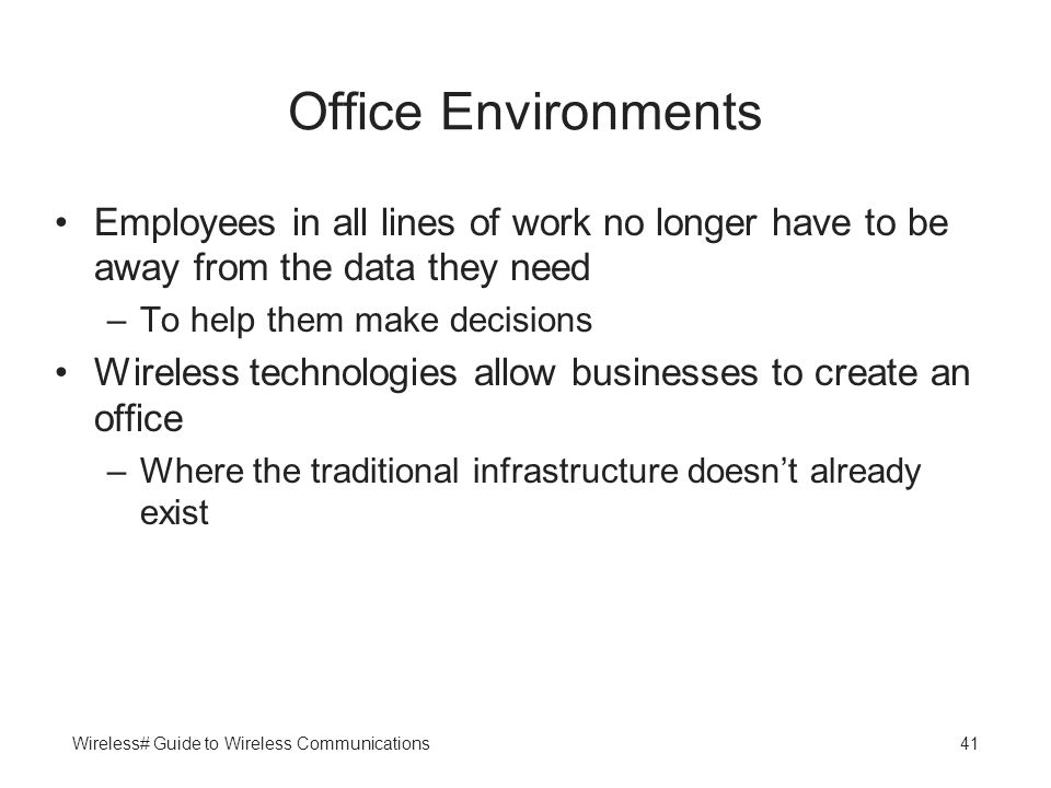 Wireless# Guide to Wireless Communications41 Office Environments Employees in all lines of work no longer have to be away from the data they need –To