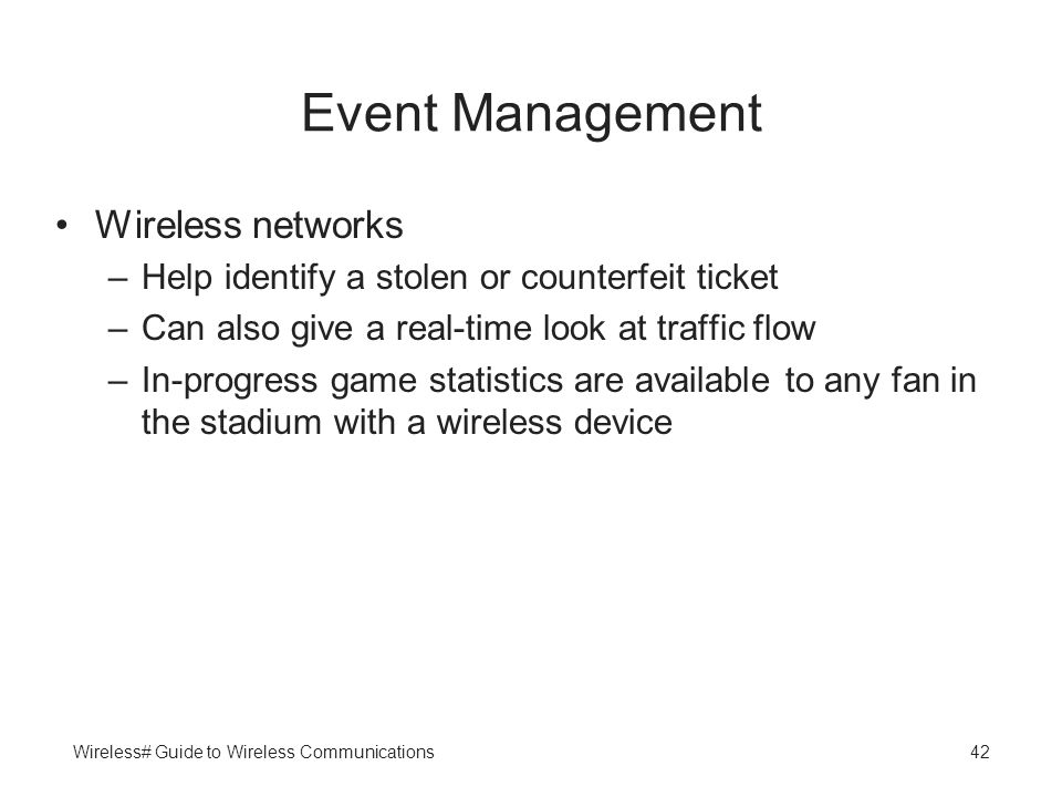 Wireless# Guide to Wireless Communications42 Event Management Wireless networks –Help identify a stolen or counterfeit ticket –Can also give a real-ti