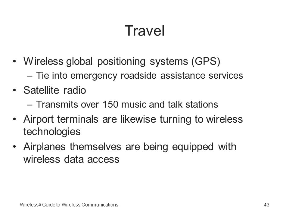 Wireless# Guide to Wireless Communications43 Travel Wireless global positioning systems (GPS) –Tie into emergency roadside assistance services Satelli