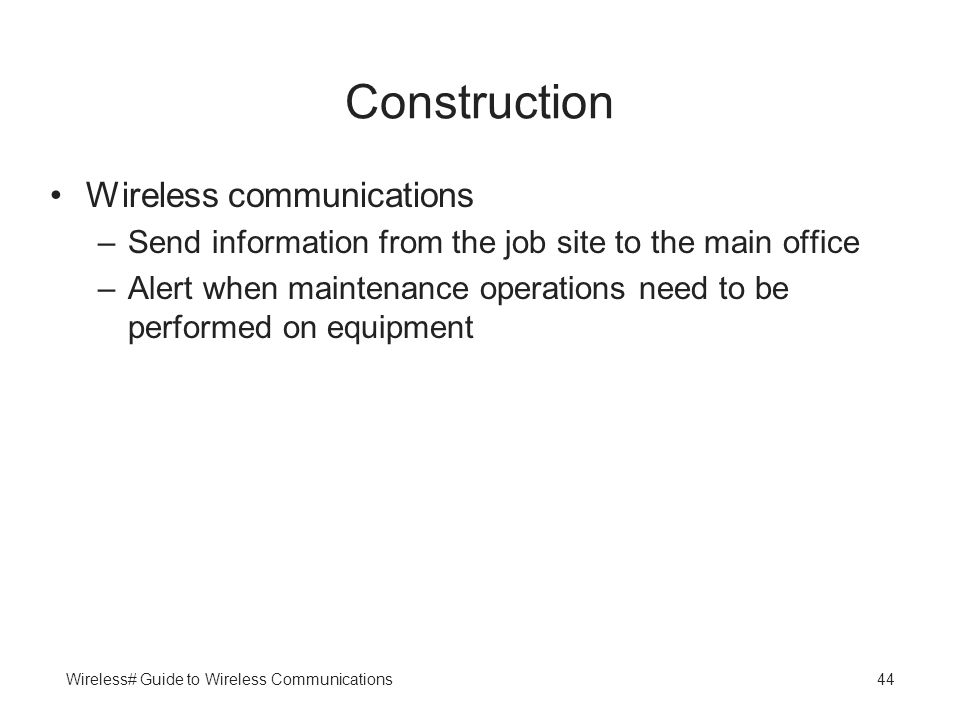 Wireless# Guide to Wireless Communications44 Construction Wireless communications –Send information from the job site to the main office –Alert when m
