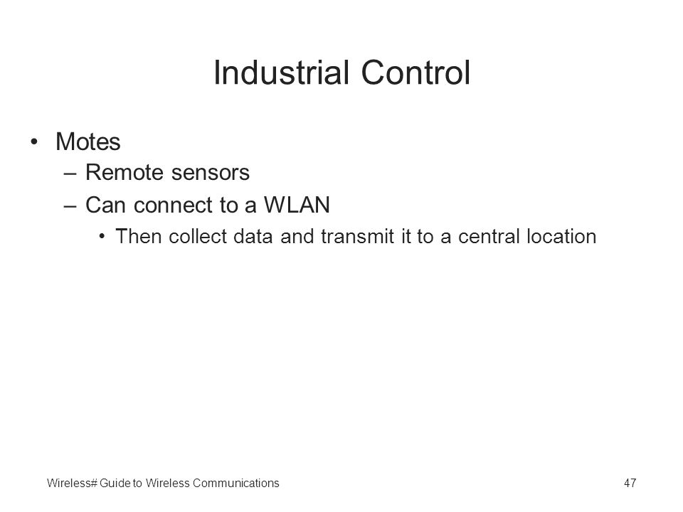Wireless# Guide to Wireless Communications47 Industrial Control Motes –Remote sensors –Can connect to a WLAN Then collect data and transmit it to a ce