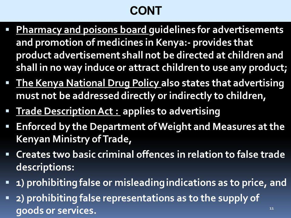 11 CONT Pharmacy and poisons board guidelines for advertisements and promotion of medicines in Kenya:- provides that product advertisement shall not be directed at children and shall in no way induce or attract children to use any product; The Kenya National Drug Policy also states that advertising must not be addressed directly or indirectly to children, Trade Description Act : applies to advertising Enforced by the Department of Weight and Measures at the Kenyan Ministry of Trade, Creates two basic criminal offences in relation to false trade descriptions: 1) prohibiting false or misleading indications as to price, and 2) prohibiting false representations as to the supply of goods or services.