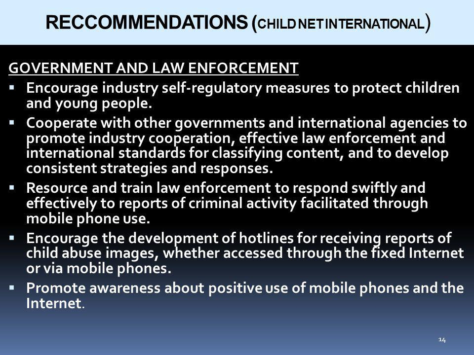 14 RECCOMMENDATIONS ( CHILD NET INTERNATIONAL ) GOVERNMENT AND LAW ENFORCEMENT Encourage industry self-regulatory measures to protect children and young people.