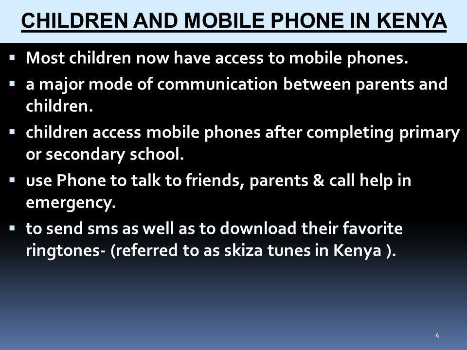 4 CHILDREN AND MOBILE PHONE IN KENYA Most children now have access to mobile phones.