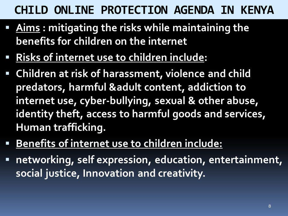 8 Aims : mitigating the risks while maintaining the benefits for children on the internet Risks of internet use to children include: Children at risk of harassment, violence and child predators, harmful &adult content, addiction to internet use, cyber-bullying, sexual & other abuse, identity theft, access to harmful goods and services, Human trafficking.