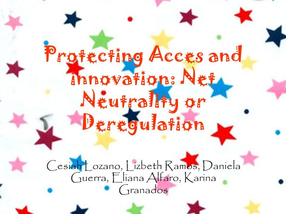 Protecting Acces and innovation: Net Neutrality or Deregulation Cesiah Lozano, Lizbeth Ramos, Daniela Guerra, Eliana Alfaro, Karina Granados