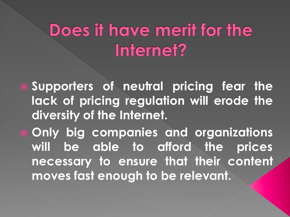 Supporters of neutral pricing fear the lack of pricing regulation will erode the diversity of the Internet. Only big companies and organizations will