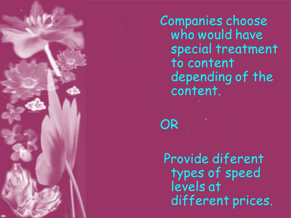 Companies choose who would have special treatment to content depending of the content. OR Provide diferent types of speed levels at different prices.