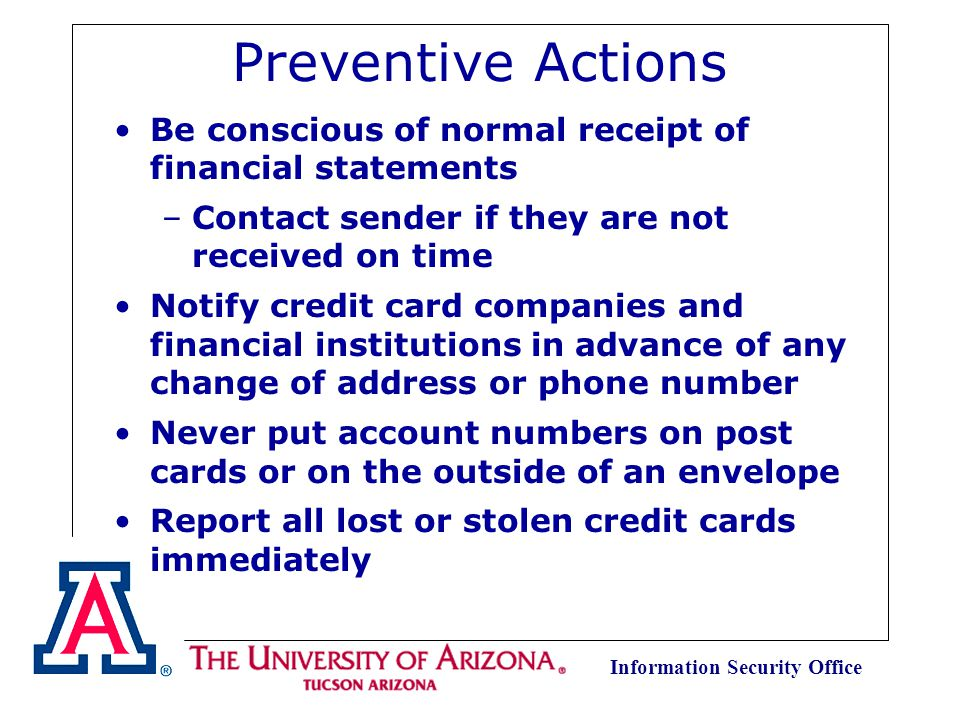 Information Security Office Preventive Actions Order your credit report from the three credit bureaus once a year to check for discrepancies Never leave receipts at bank machines, bank windows, trash receptacles, or unattended gasoline pumps Sign all new credit cards upon receipt Save all credit card receipts and match them against your monthly bills Never loan your credit cards to anyone else