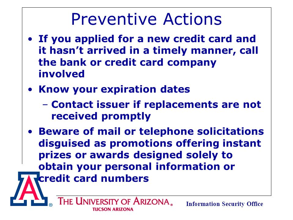 Information Security Office Preventive Actions Be conscious of normal receipt of financial statements –Contact sender if they are not received on time Notify credit card companies and financial institutions in advance of any change of address or phone number Never put account numbers on post cards or on the outside of an envelope Report all lost or stolen credit cards immediately
