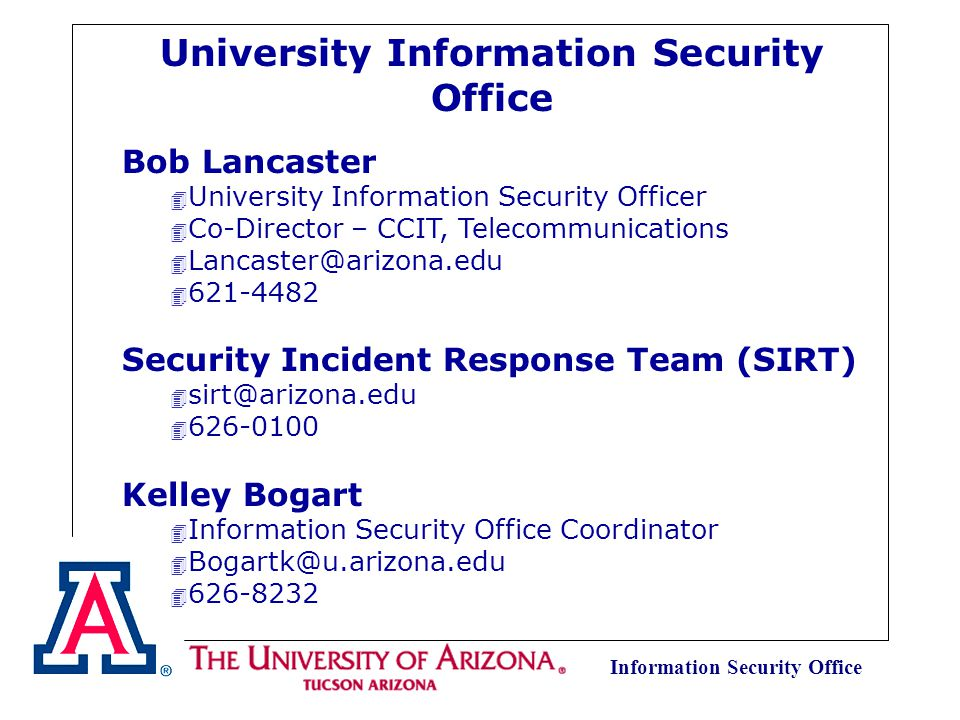 Information Security Office Resources at the University of Arizona Kerio Firewall https://sitelicense.arizona.edu/kerio/kerio.shtml Sophos Anti Virus https://sitelicense.arizona.edu/sophos/sophos.html VPN client software https://sitelicense.arizona.edu/vpn/vpn.shtml Policies, Procedures and Guidelines http://security.arizona.edu/guidelinesetc.html Security Awareness http://security.arizona.edu/awareness.html