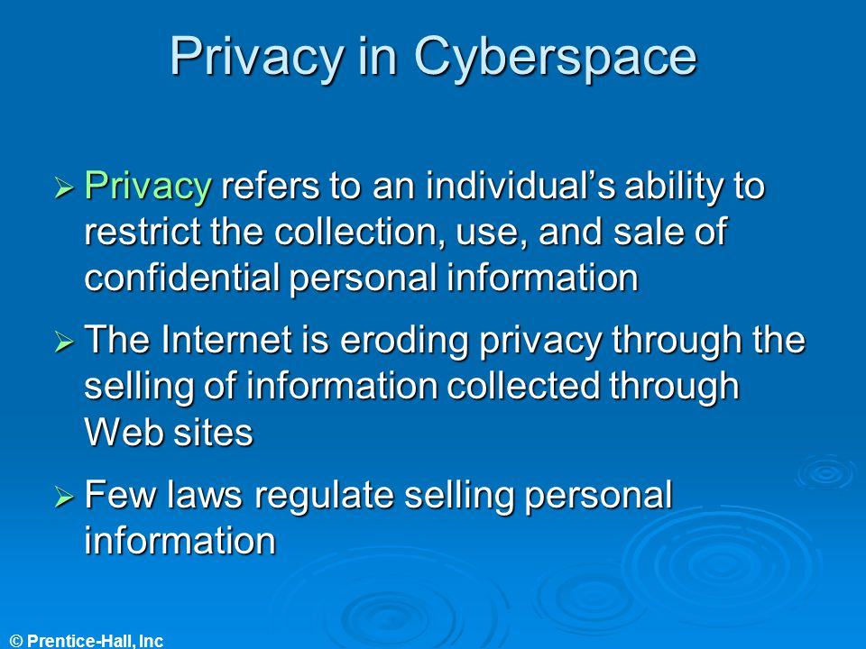 © Prentice-Hall, Inc Privacy in Cyberspace Privacy refers to an individuals ability to restrict the collection, use, and sale of confidential personal information Privacy refers to an individuals ability to restrict the collection, use, and sale of confidential personal information The Internet is eroding privacy through the selling of information collected through Web sites The Internet is eroding privacy through the selling of information collected through Web sites Few laws regulate selling personal information Few laws regulate selling personal information
