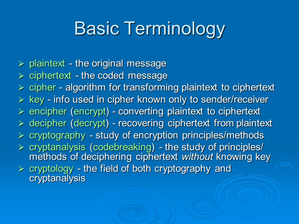 Basic Terminology plaintext - the original message plaintext - the original message ciphertext - the coded message ciphertext - the coded message cipher - algorithm for transforming plaintext to ciphertext cipher - algorithm for transforming plaintext to ciphertext key - info used in cipher known only to sender/receiver key - info used in cipher known only to sender/receiver encipher (encrypt) - converting plaintext to ciphertext encipher (encrypt) - converting plaintext to ciphertext decipher (decrypt) - recovering ciphertext from plaintext decipher (decrypt) - recovering ciphertext from plaintext cryptography - study of encryption principles/methods cryptography - study of encryption principles/methods cryptanalysis (codebreaking) - the study of principles/ methods of deciphering ciphertext without knowing key cryptanalysis (codebreaking) - the study of principles/ methods of deciphering ciphertext without knowing key cryptology - the field of both cryptography and cryptanalysis cryptology - the field of both cryptography and cryptanalysis