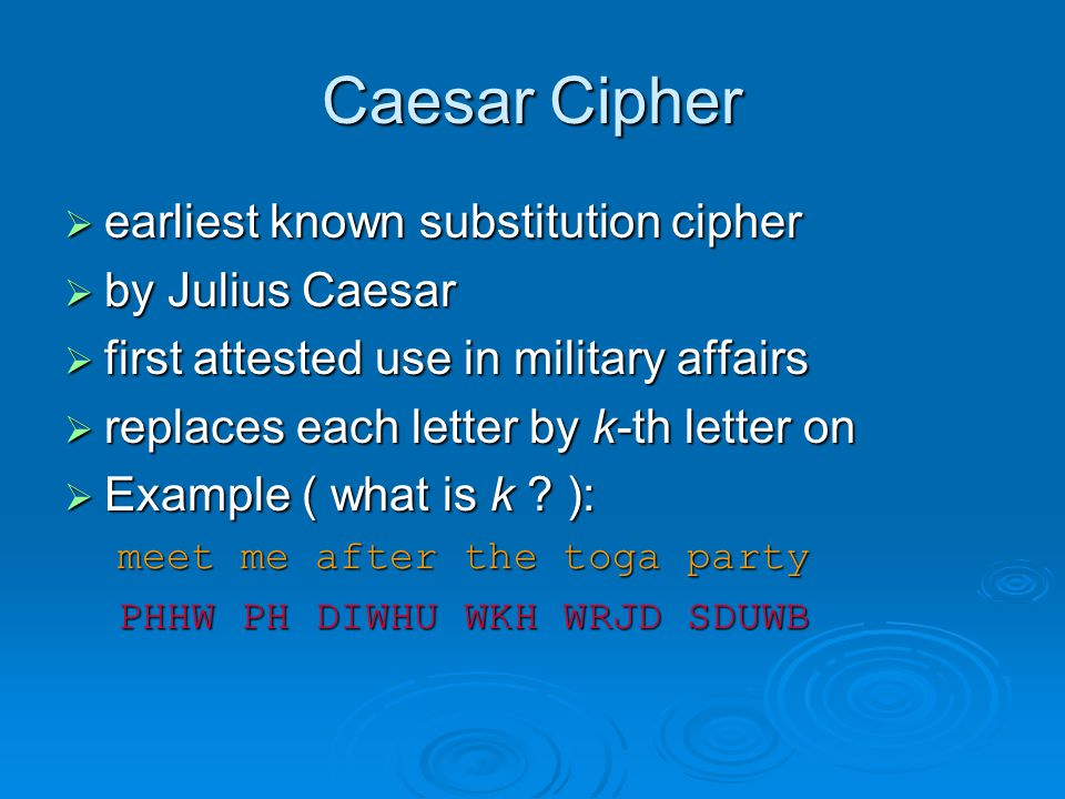 Caesar Cipher earliest known substitution cipher earliest known substitution cipher by Julius Caesar by Julius Caesar first attested use in military affairs first attested use in military affairs replaces each letter by k-th letter on replaces each letter by k-th letter on Example ( what is k .