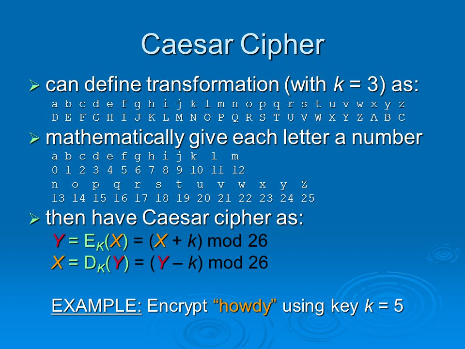 Caesar Cipher can define transformation (with k = 3) as: can define transformation (with k = 3) as: a b c d e f g h i j k l m n o p q r s t u v w x y z D E F G H I J K L M N O P Q R S T U V W X Y Z A B C mathematically give each letter a number mathematically give each letter a number a b c d e f g h i j k l m 0 1 2 3 4 5 6 7 8 9 10 11 12 n o p q r s t u v w x y Z 13 14 15 16 17 18 19 20 21 22 23 24 25 then have Caesar cipher as: then have Caesar cipher as: Y = E K (X) X Y = E K (X) = (X + k) mod 26 X = D K (Y) Y X = D K (Y) = (Y – k) mod 26 EXAMPLE: Encrypt howdy using key k = 5