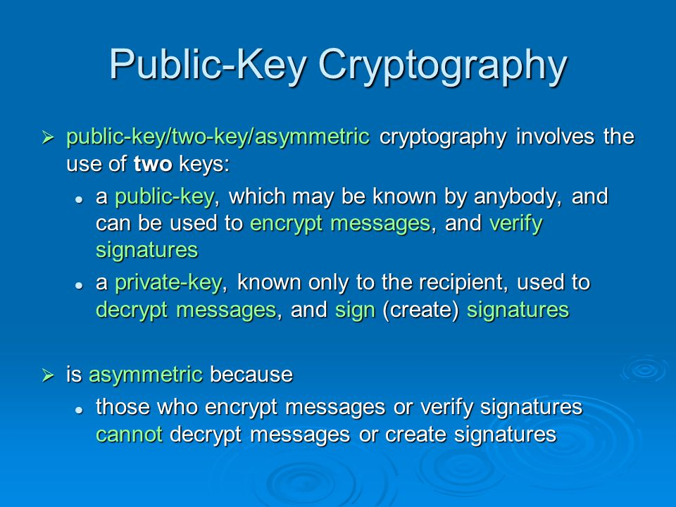 Public-Key Cryptography public-key/two-key/asymmetric cryptography involves the use of two keys: public-key/two-key/asymmetric cryptography involves the use of two keys: a public-key, which may be known by anybody, and can be used to encrypt messages, and verify signatures a public-key, which may be known by anybody, and can be used to encrypt messages, and verify signatures a private-key, known only to the recipient, used to decrypt messages, and sign (create) signatures a private-key, known only to the recipient, used to decrypt messages, and sign (create) signatures is asymmetric because is asymmetric because those who encrypt messages or verify signatures cannot decrypt messages or create signatures those who encrypt messages or verify signatures cannot decrypt messages or create signatures