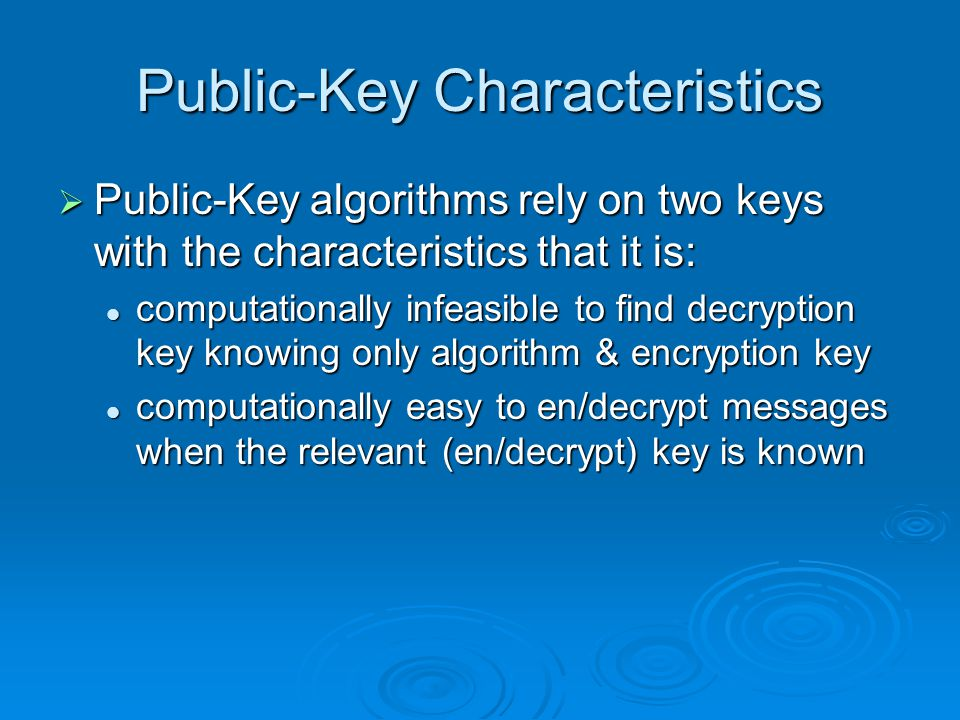 Public-Key Characteristics Public-Key algorithms rely on two keys with the characteristics that it is: Public-Key algorithms rely on two keys with the characteristics that it is: computationally infeasible to find decryption key knowing only algorithm & encryption key computationally infeasible to find decryption key knowing only algorithm & encryption key computationally easy to en/decrypt messages when the relevant (en/decrypt) key is known computationally easy to en/decrypt messages when the relevant (en/decrypt) key is known