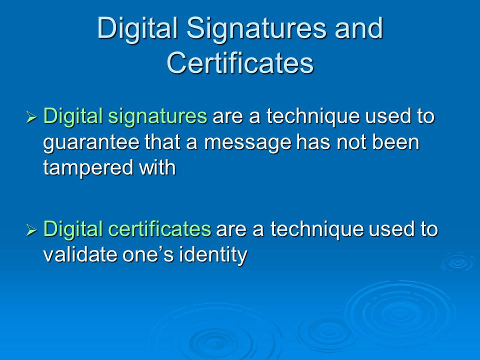 Digital Signatures and Certificates Digital signatures are a technique used to guarantee that a message has not been tampered with Digital signatures are a technique used to guarantee that a message has not been tampered with Digital certificates are a technique used to validate ones identity Digital certificates are a technique used to validate ones identity