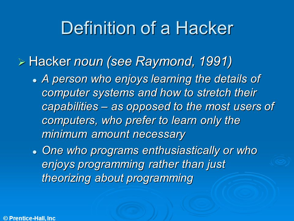 © Prentice-Hall, Inc Definition of a Hacker Hacker noun (see Raymond, 1991) Hacker noun (see Raymond, 1991) A person who enjoys learning the details of computer systems and how to stretch their capabilities – as opposed to the most users of computers, who prefer to learn only the minimum amount necessary A person who enjoys learning the details of computer systems and how to stretch their capabilities – as opposed to the most users of computers, who prefer to learn only the minimum amount necessary One who programs enthusiastically or who enjoys programming rather than just theorizing about programming One who programs enthusiastically or who enjoys programming rather than just theorizing about programming