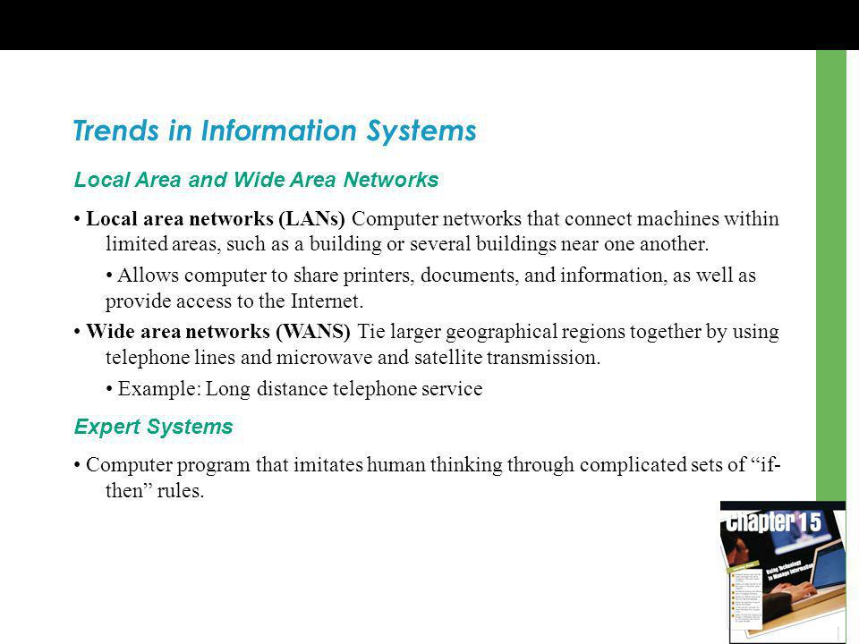 Trends in Information Systems Local Area and Wide Area Networks Local area networks (LANs) Computer networks that connect machines within limited areas, such as a building or several buildings near one another.