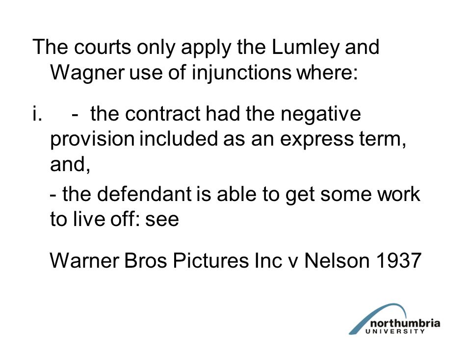 The courts only apply the Lumley and Wagner use of injunctions where: i.