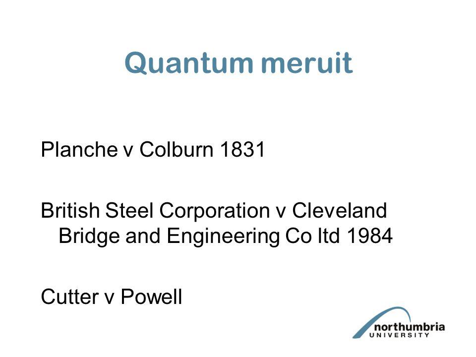 Quantum meruit Planche v Colburn 1831 British Steel Corporation v Cleveland Bridge and Engineering Co ltd 1984 Cutter v Powell