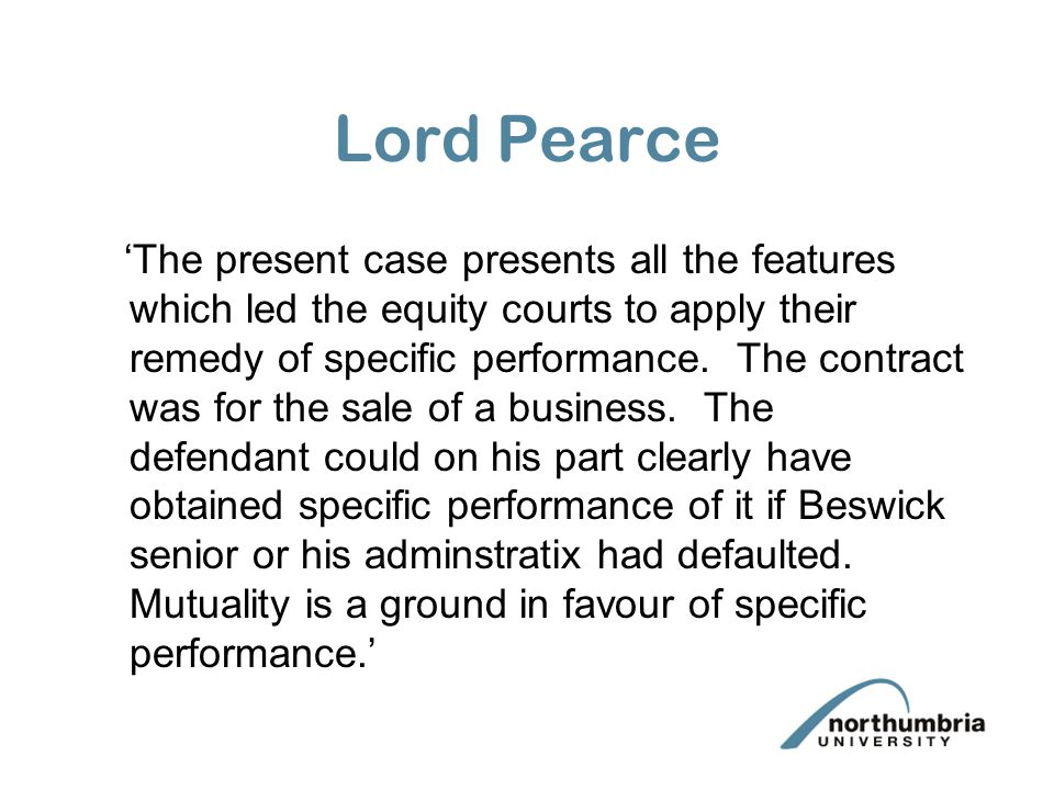 Lord Pearce The present case presents all the features which led the equity courts to apply their remedy of specific performance.