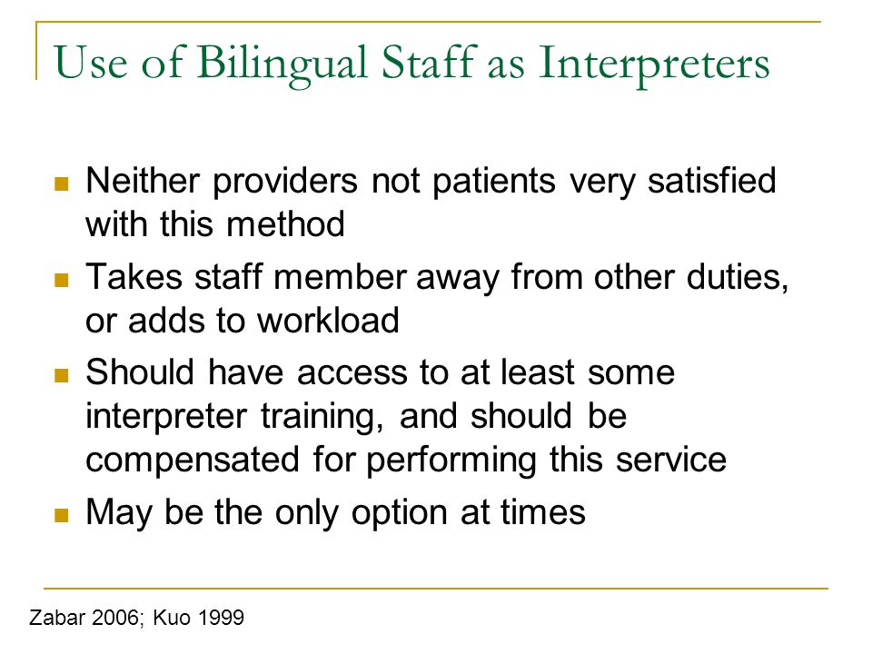 Use of Bilingual Staff as Interpreters Neither providers not patients very satisfied with this method Takes staff member away from other duties, or adds to workload Should have access to at least some interpreter training, and should be compensated for performing this service May be the only option at times Zabar 2006; Kuo 1999