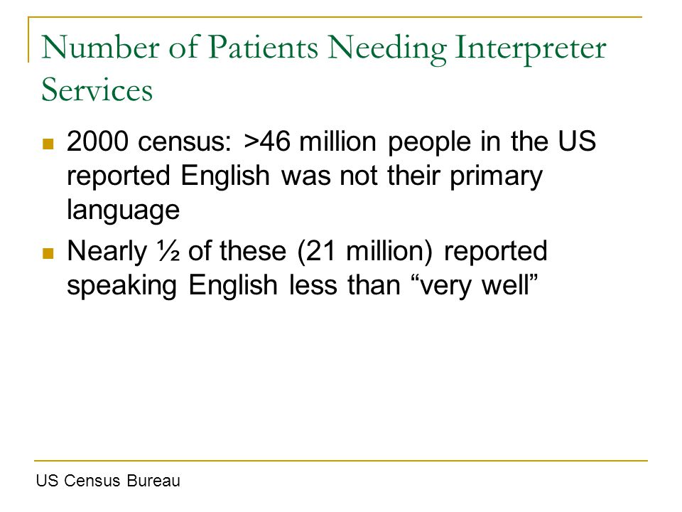 Number of Patients Needing Interpreter Services 2000 census: >46 million people in the US reported English was not their primary language Nearly ½ of these (21 million) reported speaking English less than very well US Census Bureau