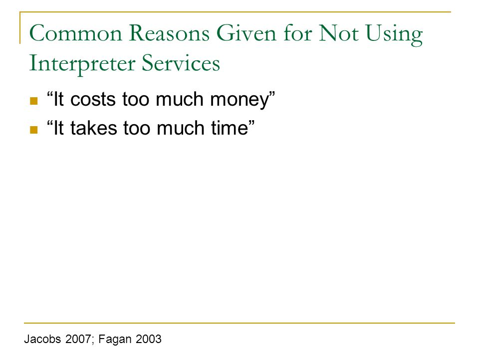 Common Reasons Given for Not Using Interpreter Services It costs too much money It takes too much time Jacobs 2007; Fagan 2003