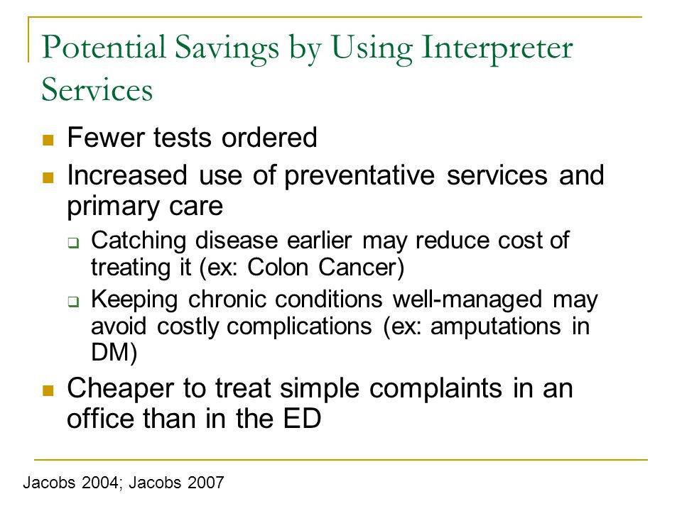 Potential Savings by Using Interpreter Services Fewer tests ordered Increased use of preventative services and primary care Catching disease earlier may reduce cost of treating it (ex: Colon Cancer) Keeping chronic conditions well-managed may avoid costly complications (ex: amputations in DM) Cheaper to treat simple complaints in an office than in the ED Jacobs 2004; Jacobs 2007