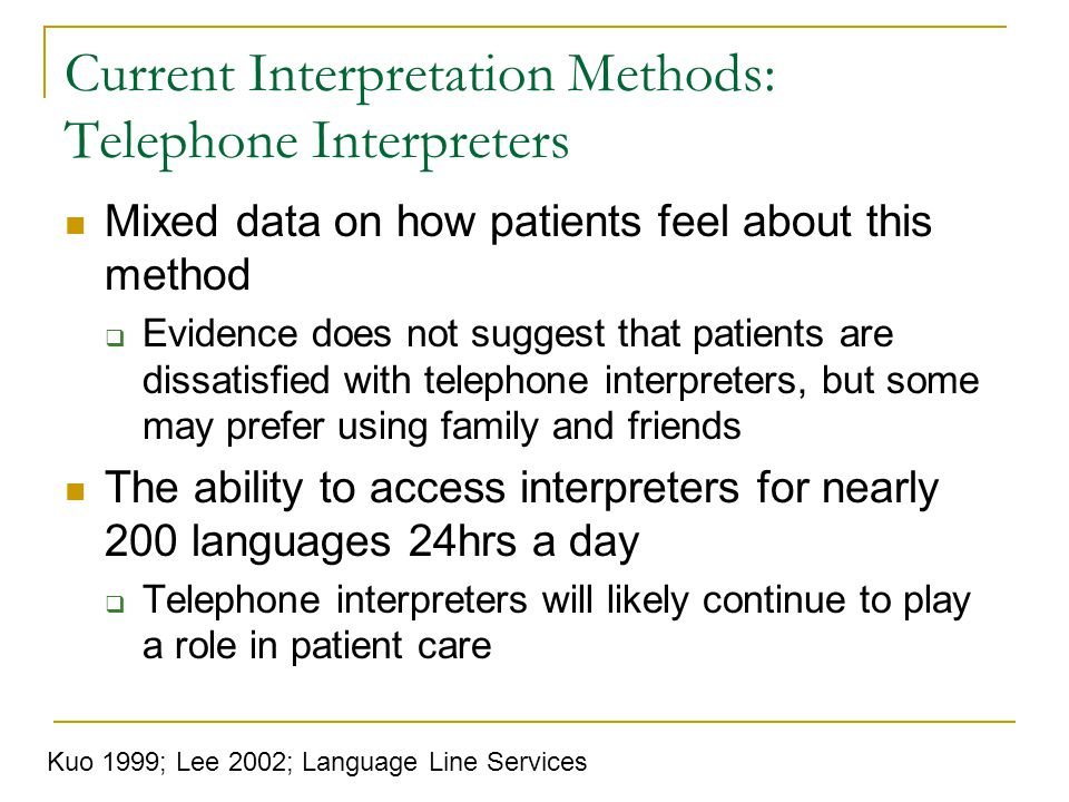 Current Interpretation Methods: Telephone Interpreters Mixed data on how patients feel about this method Evidence does not suggest that patients are dissatisfied with telephone interpreters, but some may prefer using family and friends The ability to access interpreters for nearly 200 languages 24hrs a day Telephone interpreters will likely continue to play a role in patient care Kuo 1999; Lee 2002; Language Line Services