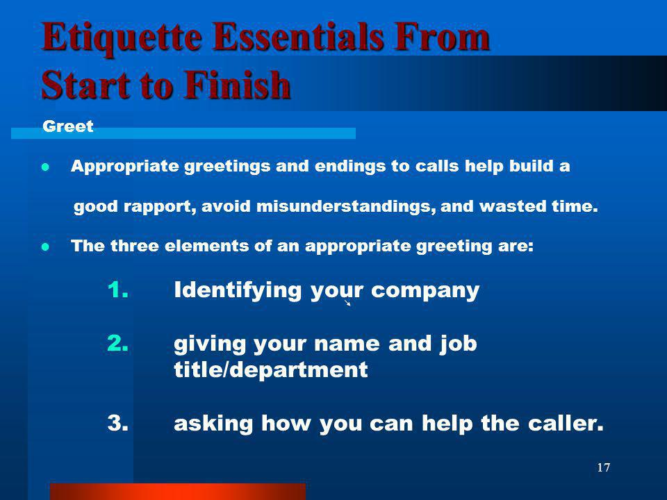 17 Etiquette Essentials From Start to Finish Greet Appropriate greetings and endings to calls help build a good rapport, avoid misunderstandings, and