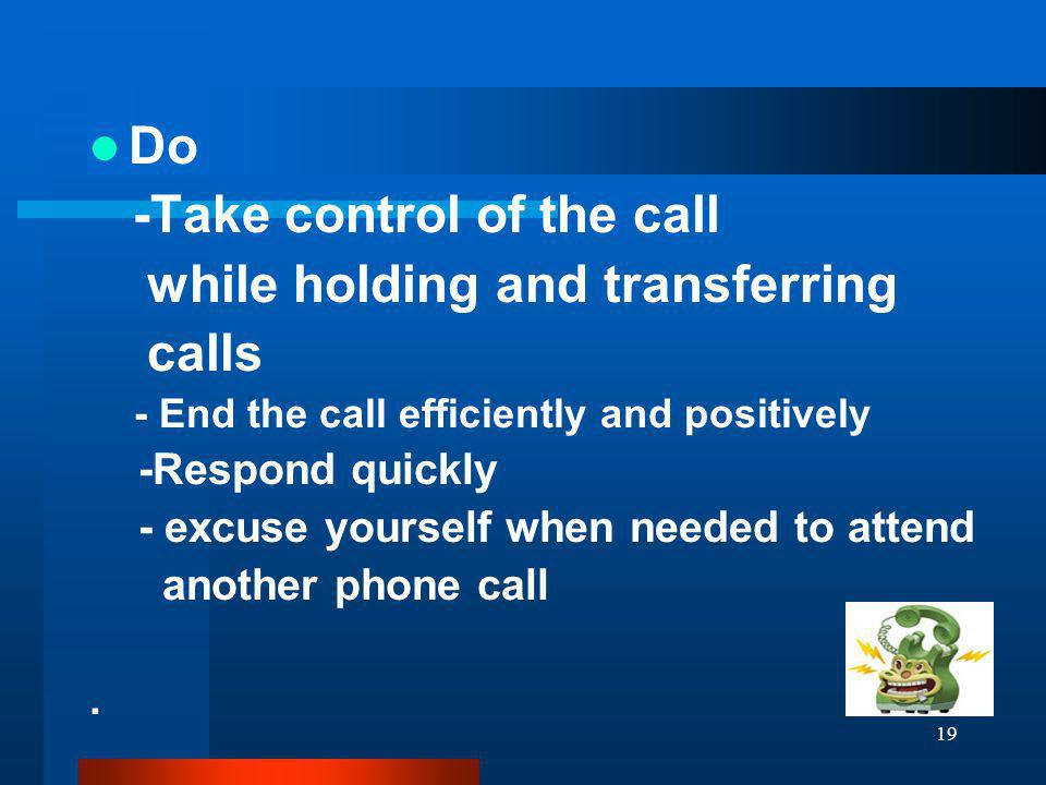 19 Do -Take control of the call while holding and transferring calls - End the call efficiently and positively -Respond quickly - excuse yourself when