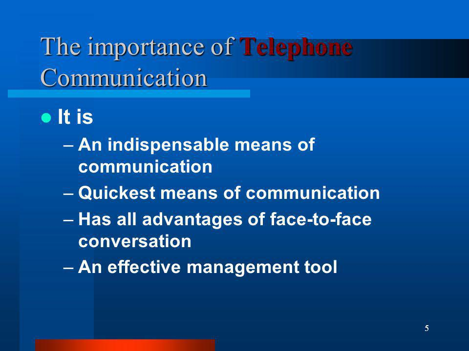 5 The importance of Telephone Communication It is –An indispensable means of communication –Quickest means of communication –Has all advantages of fac