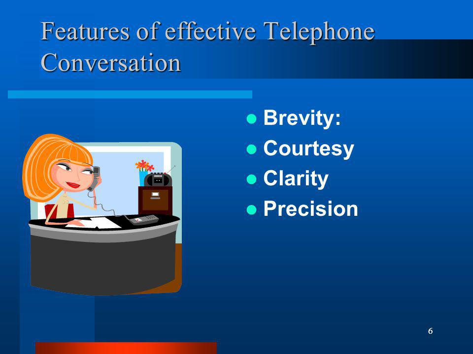 6 Features of effective Telephone Conversation Brevity: Courtesy Clarity Precision