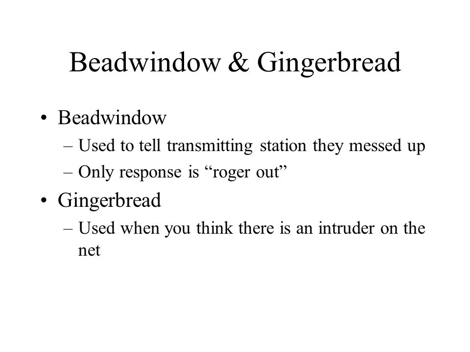 Beadwindow & Gingerbread Beadwindow –Used to tell transmitting station they messed up –Only response is roger out Gingerbread –Used when you think there is an intruder on the net