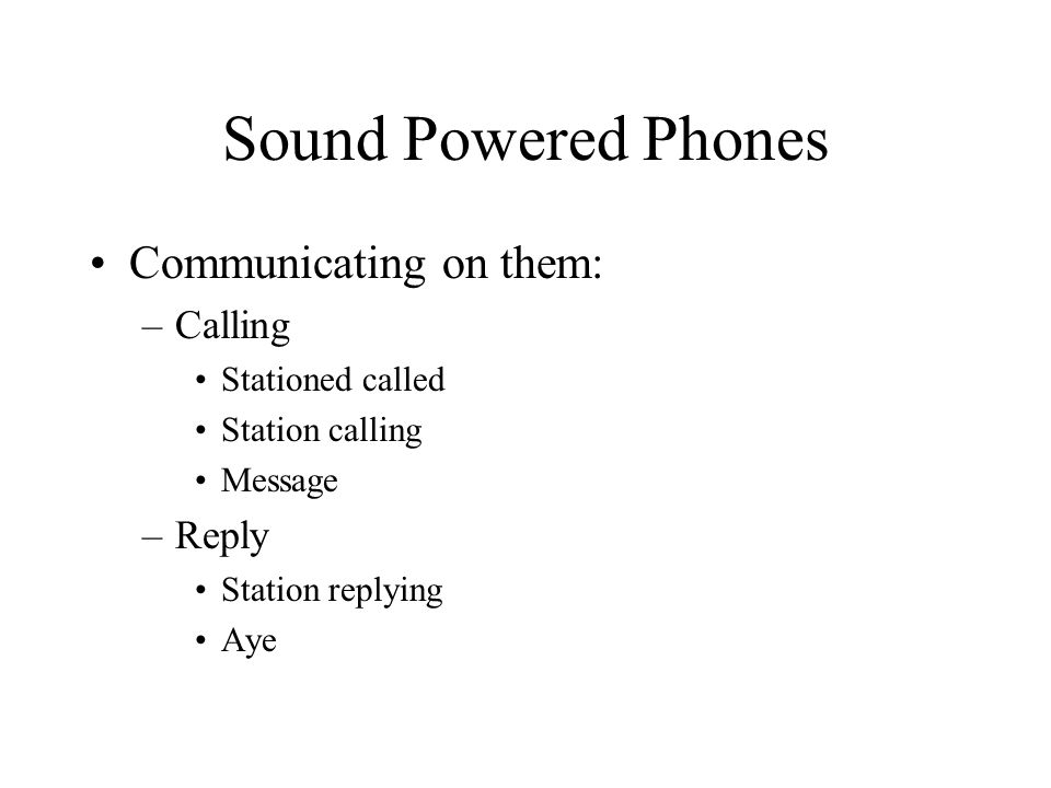 Sound Powered Phones Communicating on them: –Calling Stationed called Station calling Message –Reply Station replying Aye