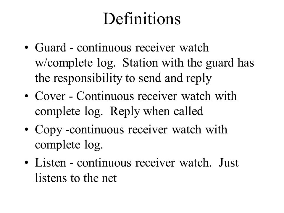 Definitions Guard - continuous receiver watch w/complete log. Station with the guard has the responsibility to send and reply Cover - Continuous recei