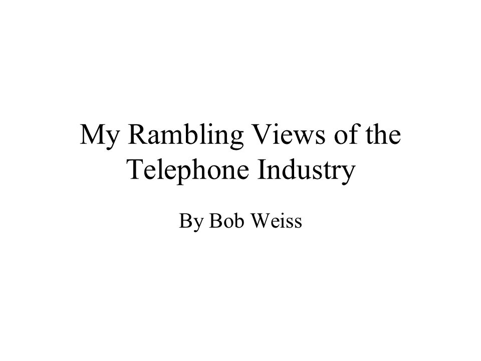 My Rambling Views of the Telephone Industry By Bob Weiss