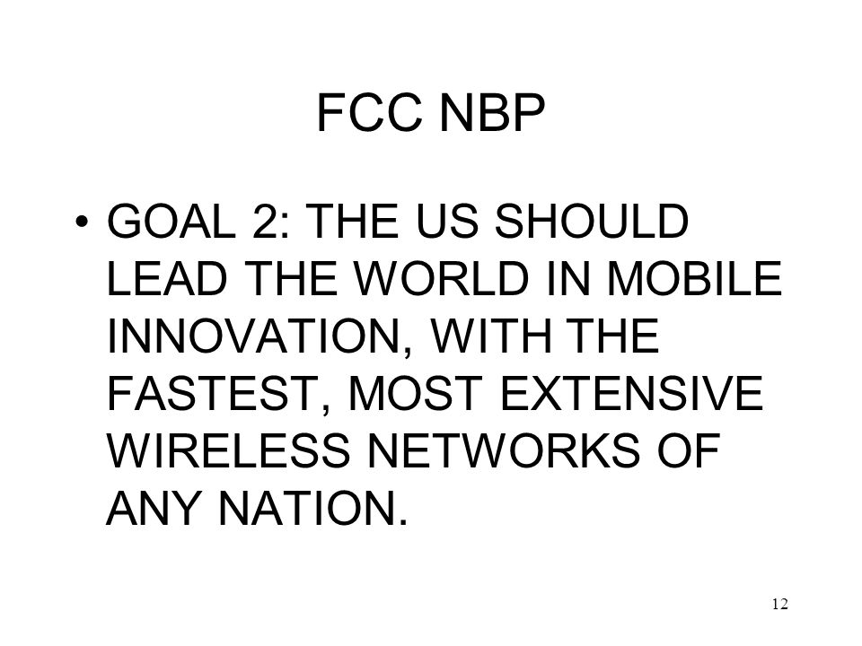 12 FCC NBP GOAL 2: THE US SHOULD LEAD THE WORLD IN MOBILE INNOVATION, WITH THE FASTEST, MOST EXTENSIVE WIRELESS NETWORKS OF ANY NATION.