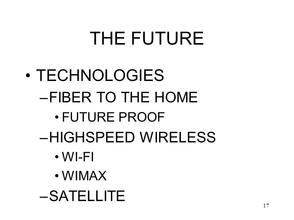 17 THE FUTURE TECHNOLOGIES –FIBER TO THE HOME FUTURE PROOF –HIGHSPEED WIRELESS WI-FI WIMAX –SATELLITE