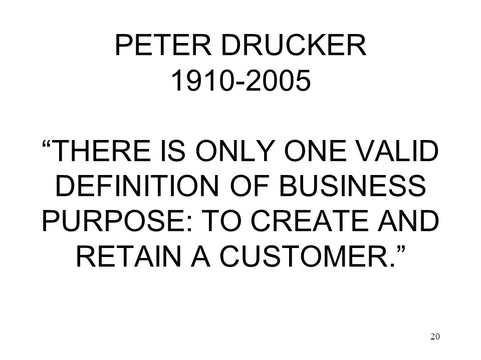 20 PETER DRUCKER PETER DRUCKER 1910-2005 THERE IS ONLY ONE VALID DEFINITION OF BUSINESS PURPOSE: TO CREATE AND RETAIN A CUSTOMER.
