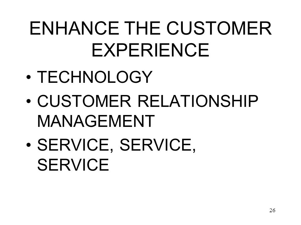 26 ENHANCE THE CUSTOMER EXPERIENCE TECHNOLOGY CUSTOMER RELATIONSHIP MANAGEMENT SERVICE, SERVICE, SERVICE